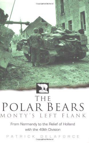 The Polar Bears: From Normandy to the Relief of Holland with the 49th Division by Patrick Delaforce