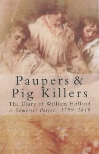 Paupers and Pig Killers: The Diary of William Holland, a Somerset Parson, 1799-1818 (Letters & Diaries) By William Holland