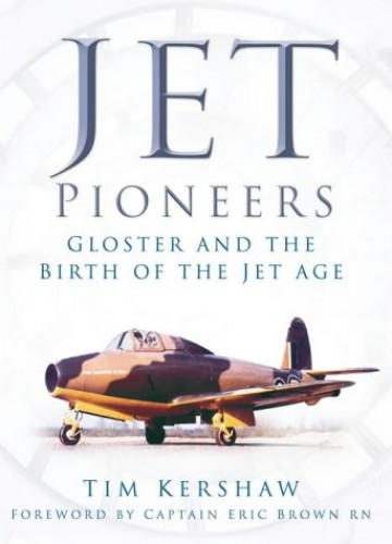 Jet Pioneers: Gloster and the Birth of the Jet Age by Tim Kershaw