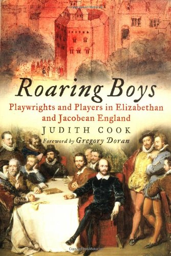 Roaring Boys: Playwrights and Players in Elizabethan and Jacobean England By Judith Cook