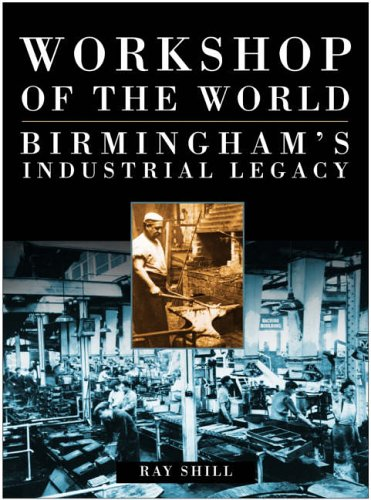 Workshop of the World: Birmingham's Industrial Legacy by Shill, Ray Paperback