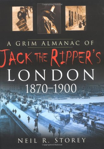 A Grim Almanac of Jack the Ripper's London 1870-1900 By Neil R. Storey