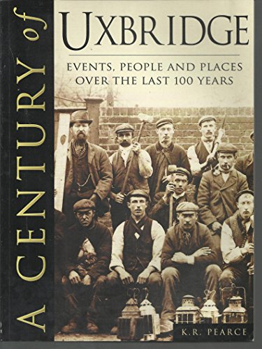 uxbridge (a century of uxbridge events,people and places over the last 100 years) By k r pearce