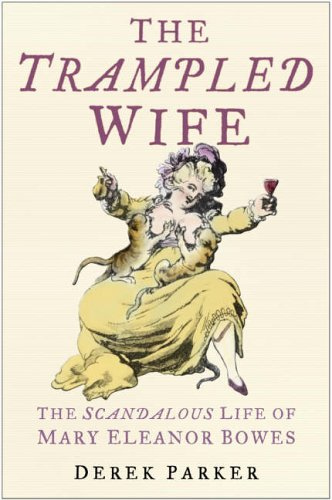The Trampled Wife: The Scandalous Life of Mary Eleanor Bowes by Derek Parker