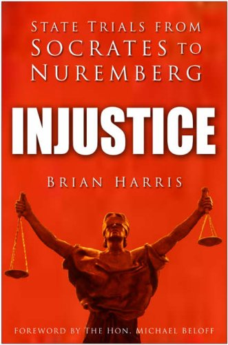 Injustice: State Trials from Socrates to Nuremberg By Brian Harris