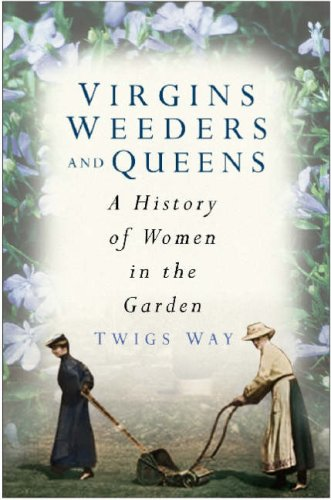 Virgins, Weeders and Queens: A History of Women in the Garden by Twigs Way
