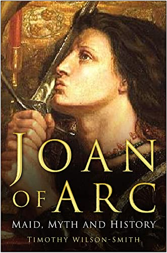 Joan of Arc: Maid, Myth and History By Timothy Wilson-Smith
