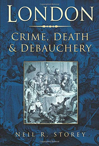 London: Crime, Death & Debauchery By Neil R Storey