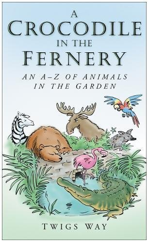 A Crocodile in the Fernery: An A-Z of Animals in the Garden by Twigs Way