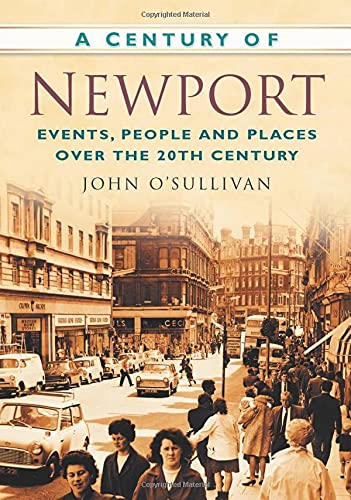 A Century of Newport: Events, People and Places Over the 20th Century (Century of Wales) By John O'Sullivan