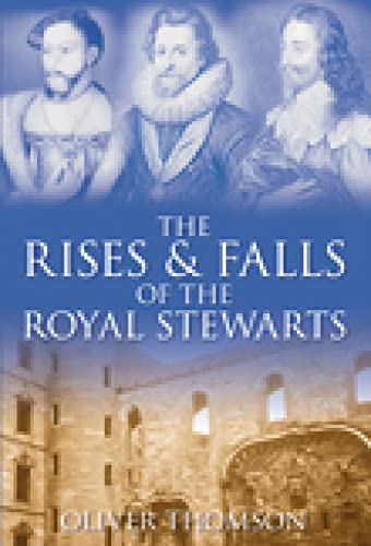 The Rises & Falls of the Royal Stewarts By Oliver Thomson