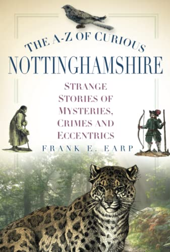 The A-Z of Curious Nottinghamshire: Strange Stories of Mysteries, Crimes and Eccentrics By Frank Earp