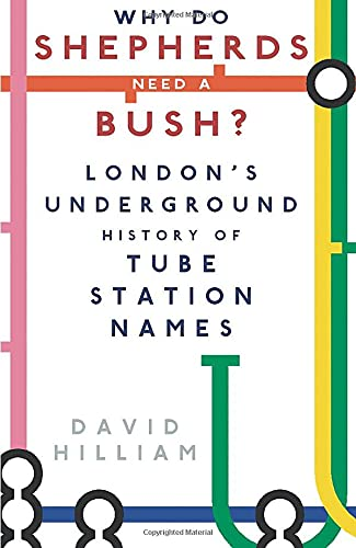 Why do Shepherds need a Bush?: London's Underground History of Tube Station Names By David Hilliam