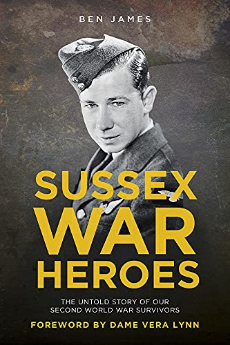 Sussex War Heroes: The Untold Story of our Second World War Survivors by Ben James