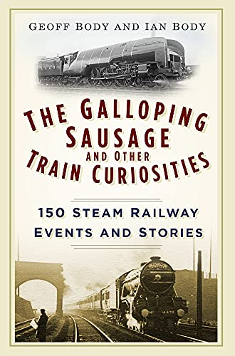 The Galloping Sausage and Other Train Curiosities By Geoff Body