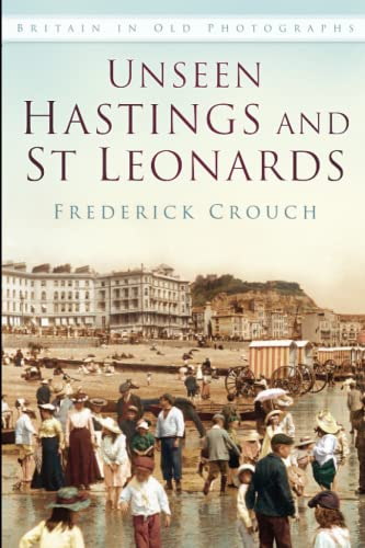 Unseen Hastings and St Leonards (Britain in Old Photographs) By Frederick Crouch