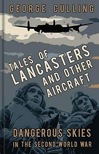 Tales of Lancasters and Other Aircraft: Dangerous Skies in the Second World War By George Culling