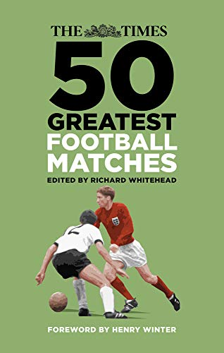 The Times 50 Greatest Football Matches By Richard Whitehead