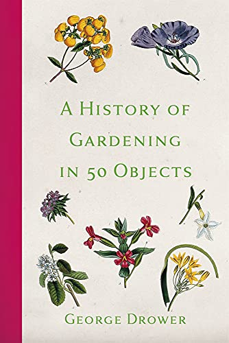 A History of Gardening in 50 Objects By George Drower