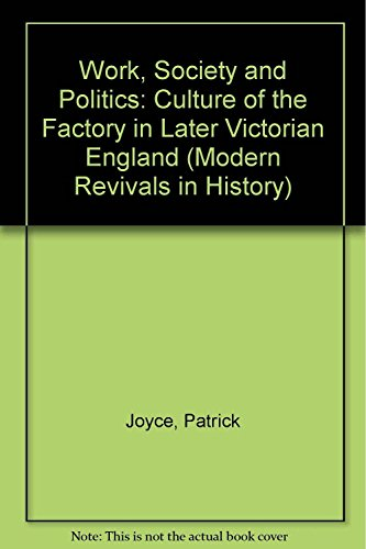 Work, Society and Politics: Culture of the Factory in Later Victorian England by Patrick Joyce