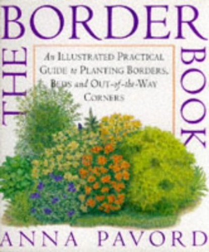 The BORDER Book : An Illustrated Practical Guide to Planting Borders, Beds and Out-of-the-Way Corners. By Anna Pavord