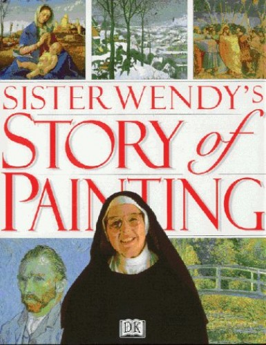 Sister Wendy's Story of Painting: The Essential Guide to the History of Western Art By Wendy Beckett