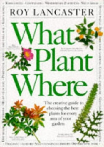 What Plant Where: The Creative Guide to Choosing the Best Plants for Every Area of Your Garden By Roy Lancaster