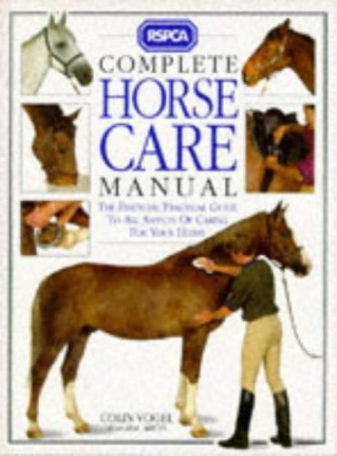 RSPCA Complete Horse Care Manual - The Essential Practical Guide to all Aspects of Caring for Your Horse By Colin J. Vogel