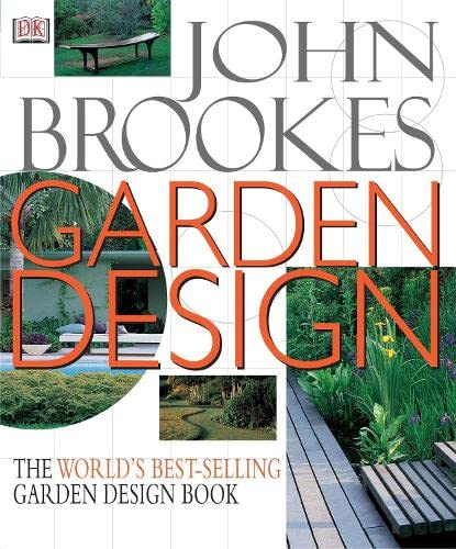 Garden Design: The Complete Practical Guide to Planning, Styling and Planting Any Garden by John Brookes, Chairman of the Society of Garden Designers