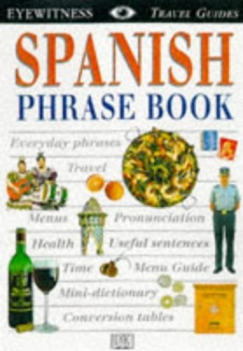 Spanish Phrase Book: everyday phrases, travel,menus, pronunciation, health, useful sentences, time, menu guide, mini-dictionary, conversion tables (DK Eyewitness Travel Guides ) By DK
