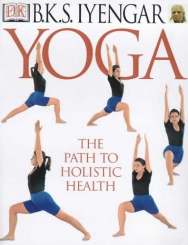 Yoga: the Path to Holistic Health by B. K. S. Iyengar