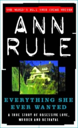 Everything She Ever Wanted: A True Story of Obsessive Love, Murder and Betrayal (True Crime Files) by Ann Rule