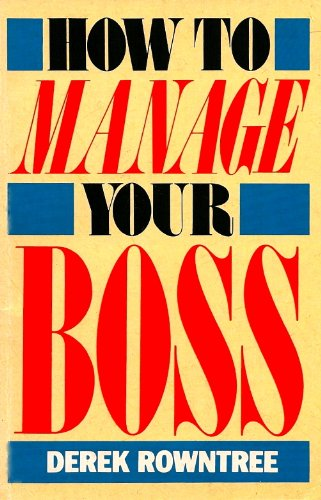How to Manage Your Boss - and Survive the System By Derek Rowntree