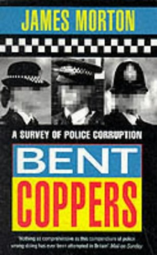 Bent Coppers: Survey of Police Corruption By James Morton