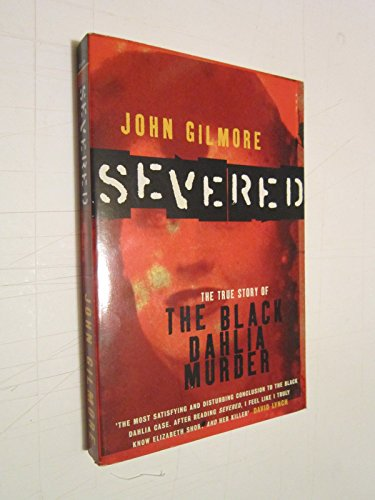 Severed: The True Story of the Black Dahlia Murder by John Gilmore
