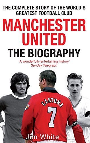 Manchester United: The Biography: The complete story of the world's greatest football club By Jim White