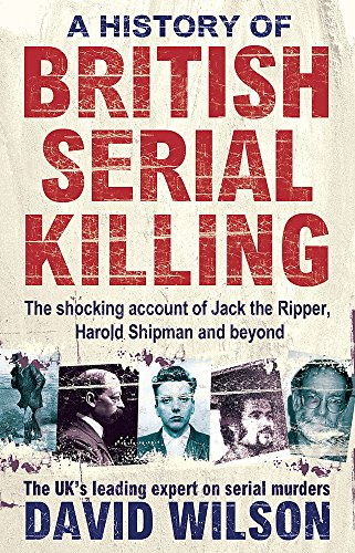 A History of British Serial Killing: The Shocking Account of Jack the Ripper, Harold Shipman and Beyond by David Wilson