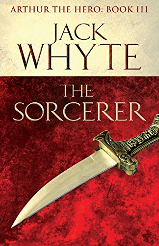 The Sorcerer: Legends of Camelot 3 (Arthur the Hero - Book III) by Jack Whyte