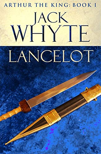 Lancelot: Legends of Camelot 4 (Arthur the King - Book I) by Jack Whyte