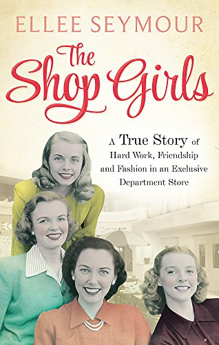 The Shop Girls: A True Story of Hard Work, Friendship and Fashion in an Exclusive 1950s Department Store by Ellee Seymour