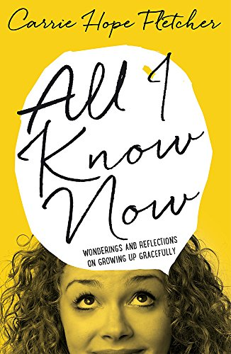 All I Know Now: Wonderings and Reflections on Growing Up Gracefully by Carrie Hope Fletcher