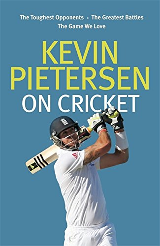 Kevin Pietersen on Cricket: The Toughest Opponents, the Greatest Battles, the Game We Love by Kevin Pietersen