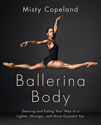 Ballerina Body: Dancing and Eating Your Way to a Lighter, Stronger, and More Graceful You By Misty Copeland