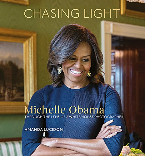Chasing Light: Reflections from Michelle Obama's Photographer By Amanda Lucidon