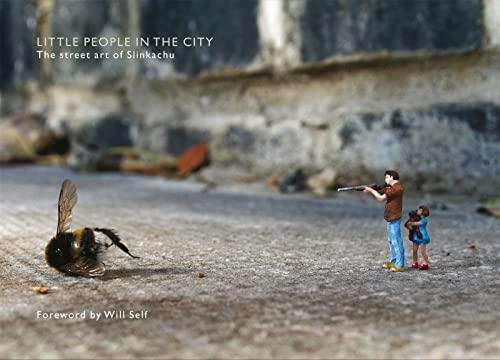 Little People in the City: The Street Art of Slinkachu (foreword by Will Self) By Slinkachu