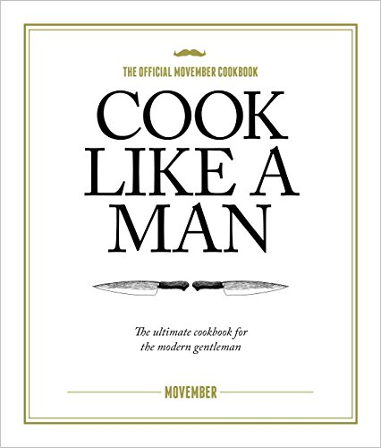 Cook Like A Man: the Ultimate Cookbook for the Modern Gentleman by Movember