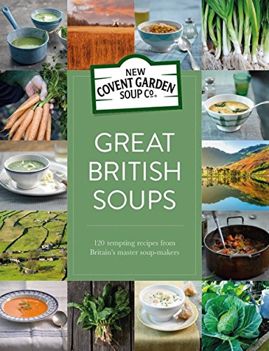 Great British Soups: 120 Tempting Recipes from Britain's Master Soup-Makers by New Covent Garden Soup Company