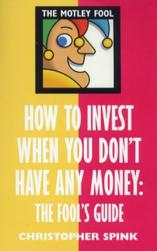How to Invest When You Don't Have Any Money: The Fool's Guide by Chris Spink