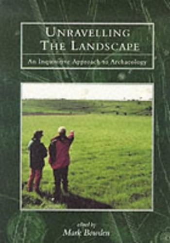 Unravelling the Landscape: An Inquisitive Approach to Archaeology By Mark Bowden