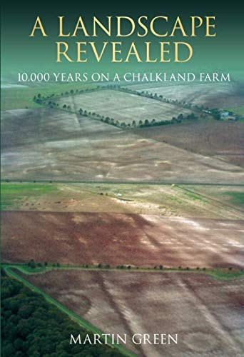 A Landscape Revealed: 10, 000 Years on a Chalkland Farm By Martin Green